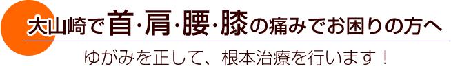 大山崎で首、肩、腰、膝の痛みでお困りの方へ。歪みを正して、根本治療を行います!